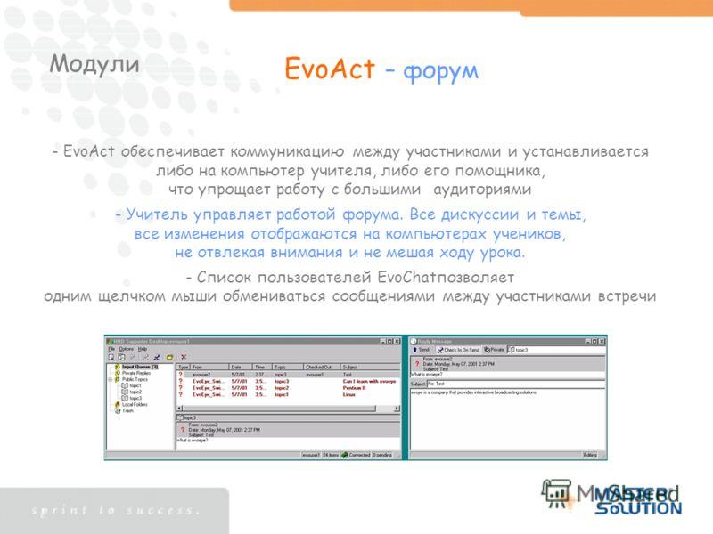 Модули EvoAct – форум - EvoAct обеспечивает коммуникацию между участниками и устанавливается либо на компьютер учителя, либо его помощника, что упрощает работу с большими аудиториями - Учитель управляет работой форума. Все дискуссии и темы, все измен