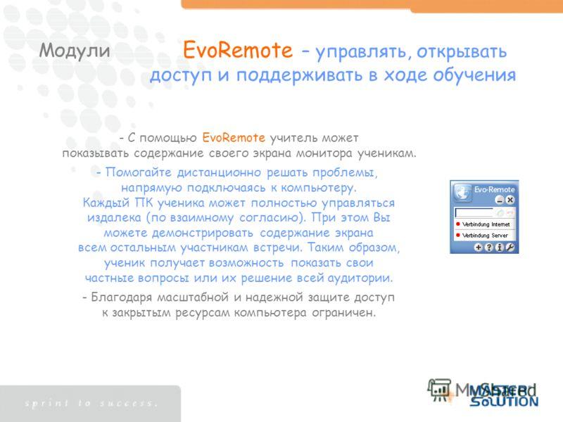 Модули EvoRemote – управлять, открывать доступ и поддерживать в ходе обучения - С помощью EvoRemote учитель может показывать содержание своего экрана монитора ученикам. - Помогайте дистанционно решать проблемы, напрямую подключаясь к компьютеру. Кажд