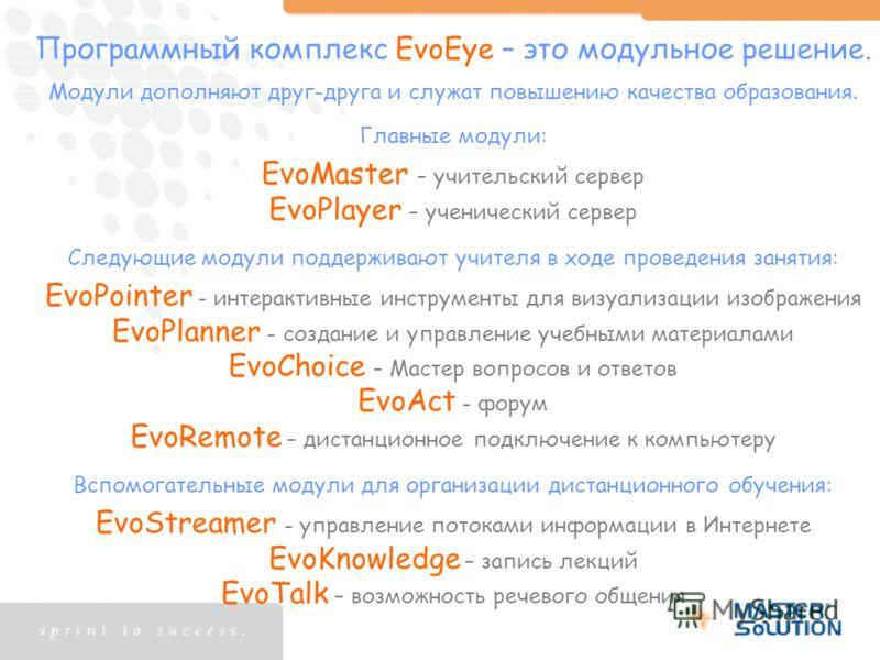 Программный комплекс EvoEye – это модульное решение. Модули дополняют друг-друга и служат повышению качества образования. Главные модули: EvoMaster – учительский сервер EvoPlayer – ученический сервер Следующие модули поддерживают учителя в ходе прове