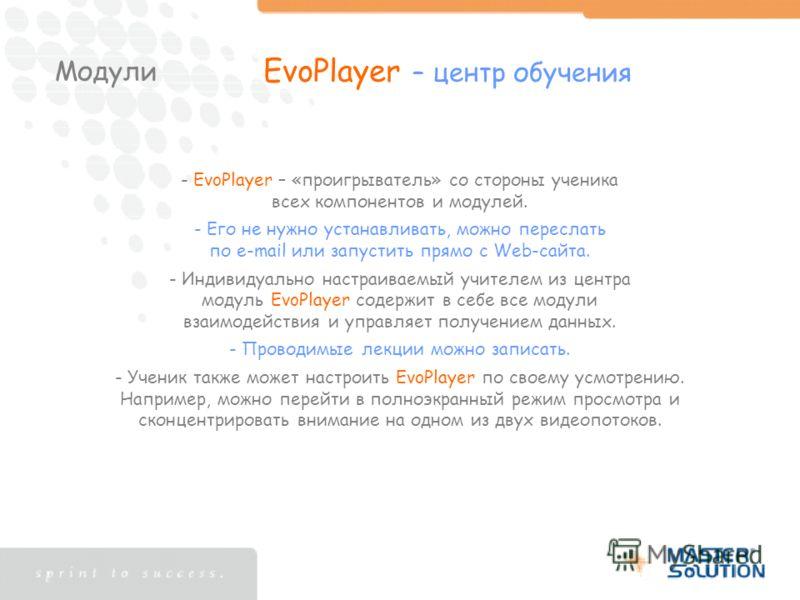 Модули EvoPlayer – центр обучения - EvoPlayer – «проигрыватель» со стороны ученика всех компонентов и модулей. - Его не нужно устанавливать, можно переслать по e-mail или запустить прямо с Web-сайта. - Индивидуально настраиваемый учителем из центра м