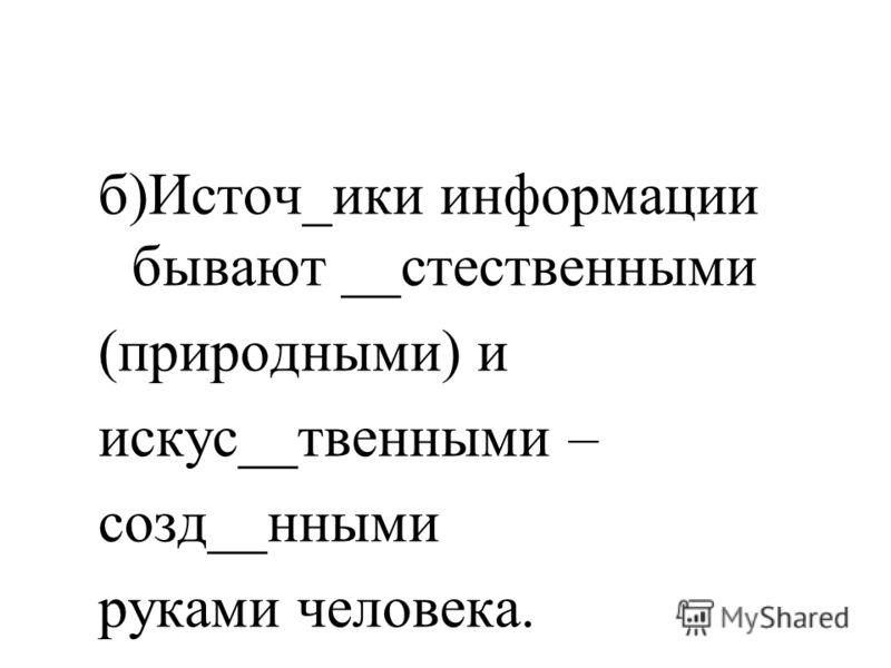 Вставьте пропущенные буквы а)От источи__ков инф_рмации мы получаем зрит_льную, слух_вую, _бонятельную, ос_зательную и вкус_вую информацию.