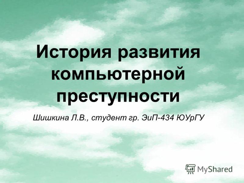 История развития компьютерной преступности Шишкина Л.В., студент гр. ЭиП-434 ЮУрГУ