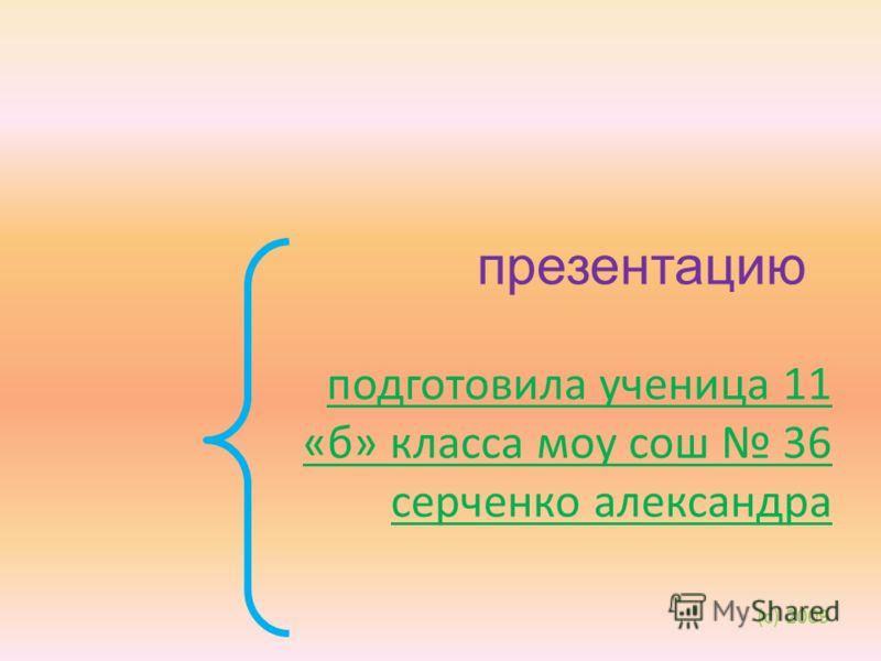 подготовила ученица 11 «б» класса моу сош 36 серченко александра презентацию (с) 2009