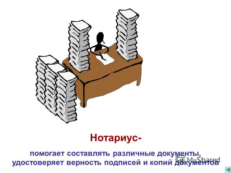 Нотариус- помогает составлять различные документы, удостоверяет верность подписей и копий документов