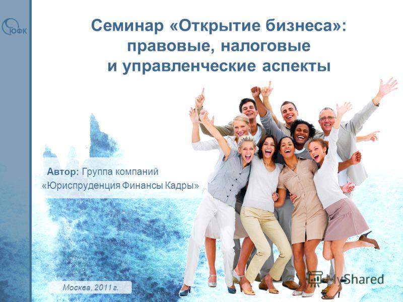 Семинар «Открытие бизнеса»: правовые, налоговые и управленческие аспекты Москва, 2011 г. « Автор: Группа компаний Юриспруденция Финансы Кадры»