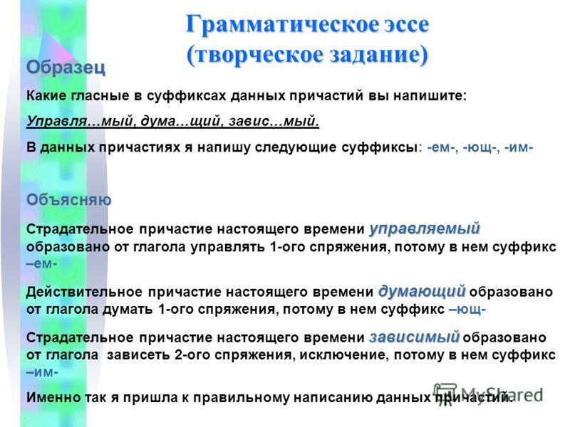 Грамматическое эссе (творческое задание) Образец Какие гласные в суффиксах данных причастий вы напишите: Управля…мый, дума…щий, завис…мый. В данных причастиях я напишу следующие суффиксы: -ем-, -ющ-, -им-Объясняю управляемый Страдательное причастие н