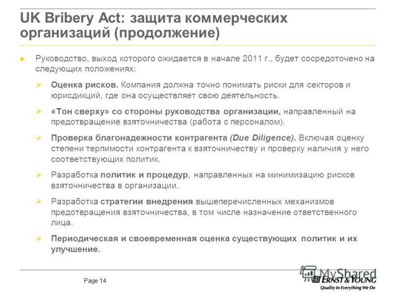 Page 14 UK Bribery Act: защита коммерческих организаций (продолжение) Руководство, выход которого ожидается в начале 2011 г., будет сосредоточено на следующих положениях: Оценка рисков. Компания должна точно понимать риски для секторов и юрисдикций,