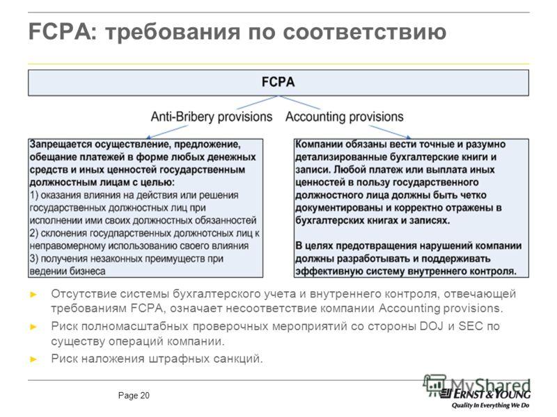 Page 20 FCPA: требования по соответствию Отсутствие системы бухгалтерского учета и внутреннего контроля, отвечающей требованиям FCPA, означает несоответствие компании Accounting provisions. Риск полномасштабных проверочных мероприятий со стороны DOJ