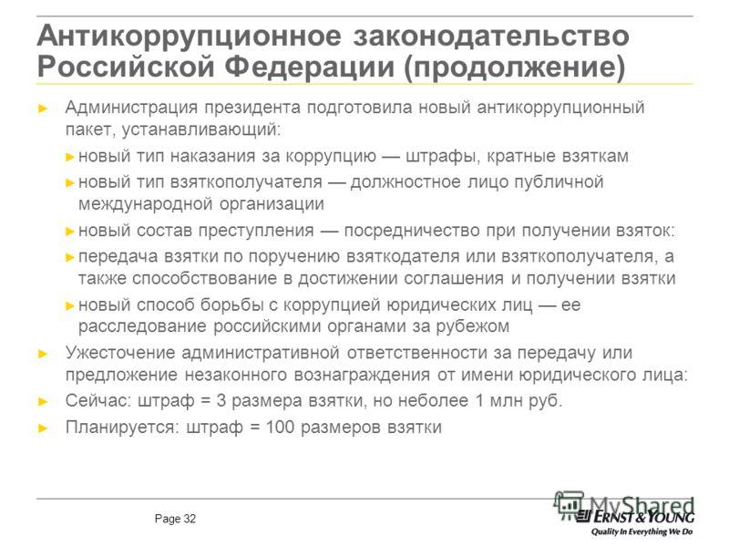Page 32 Антикоррупционное законодательство Российской Федерации (продолжение) Администрация президента подготовила новый антикоррупционный пакет, устанавливающий: новый тип наказания за коррупцию штрафы, кратные взяткам новый тип взяткополучателя дол