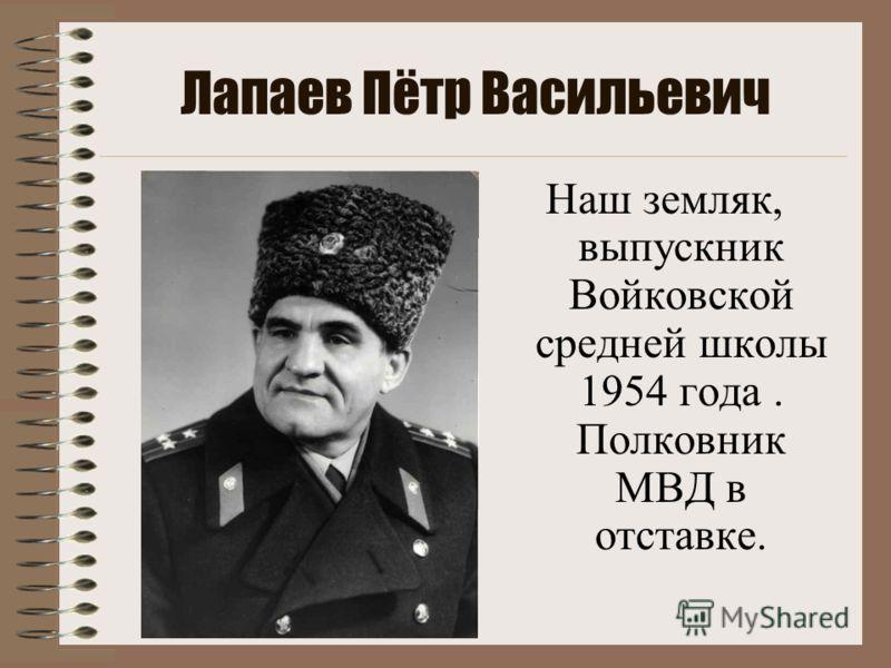 Лапаев Пётр Васильевич Наш земляк, выпускник Войковской средней школы 1954 года. Полковник МВД в отставке.