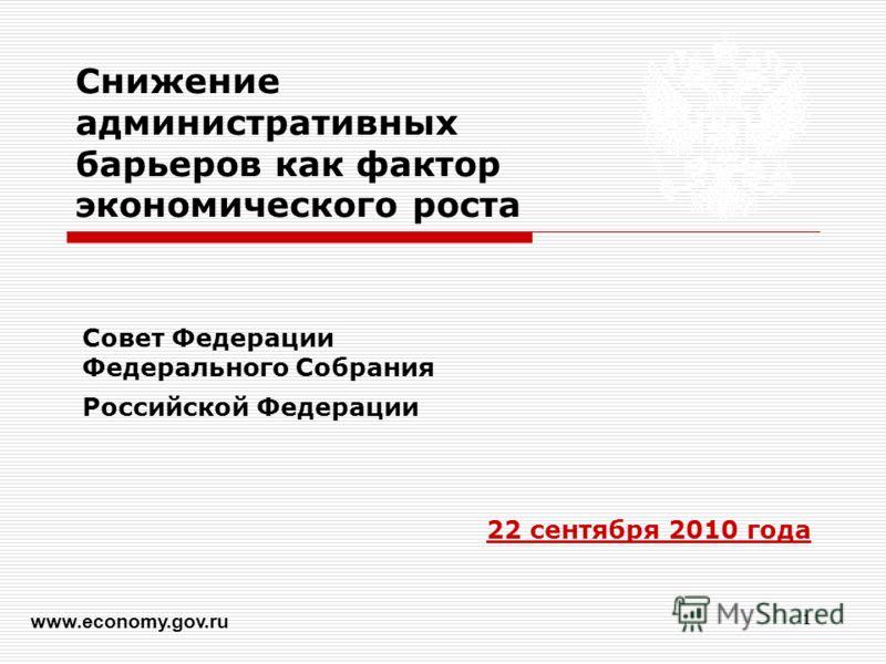 1 Снижение административных барьеров как фактор экономического роста Совет Федерации Федерального Собрания Российской Федерации 22 сентября 2010 года www.economy.gov.ru