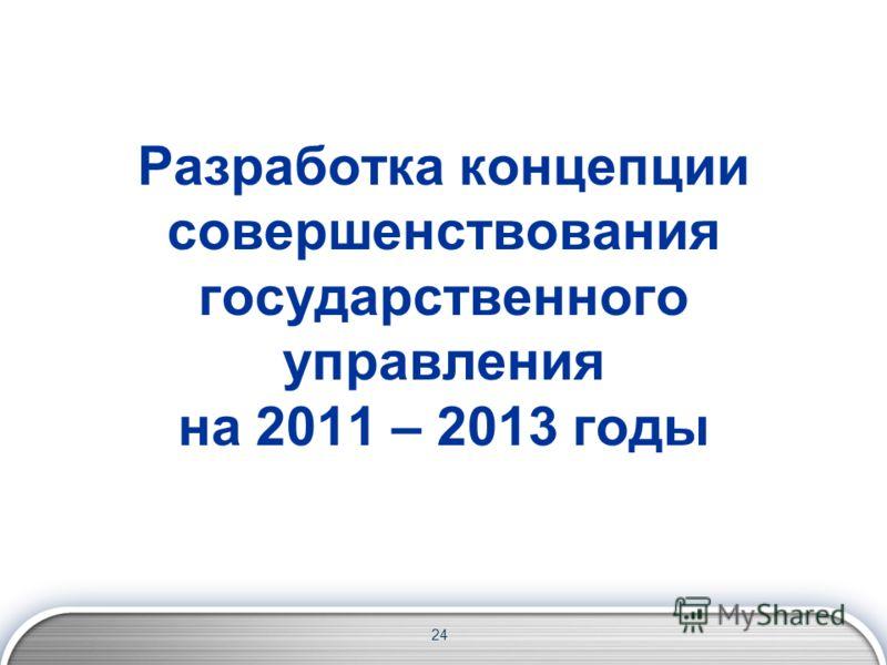 Разработка концепции совершенствования государственного управления на 2011 – 2013 годы 24