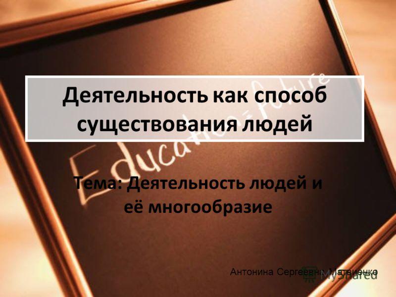 Деятельность как способ существования людей Тема: Деятельность людей и её многообразие Антонина Сергеевна Матвиенко