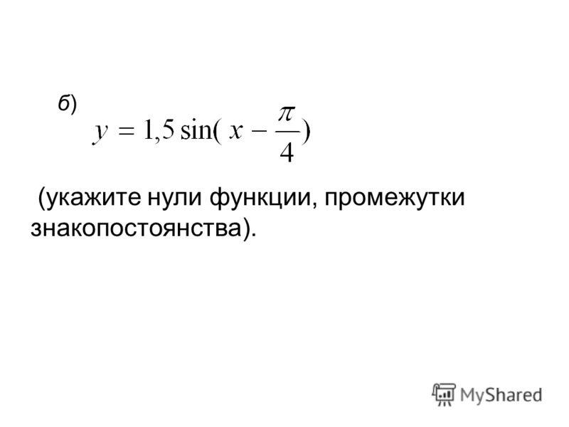 б)б) (укажите нули функции, промежутки знакопостоянства).