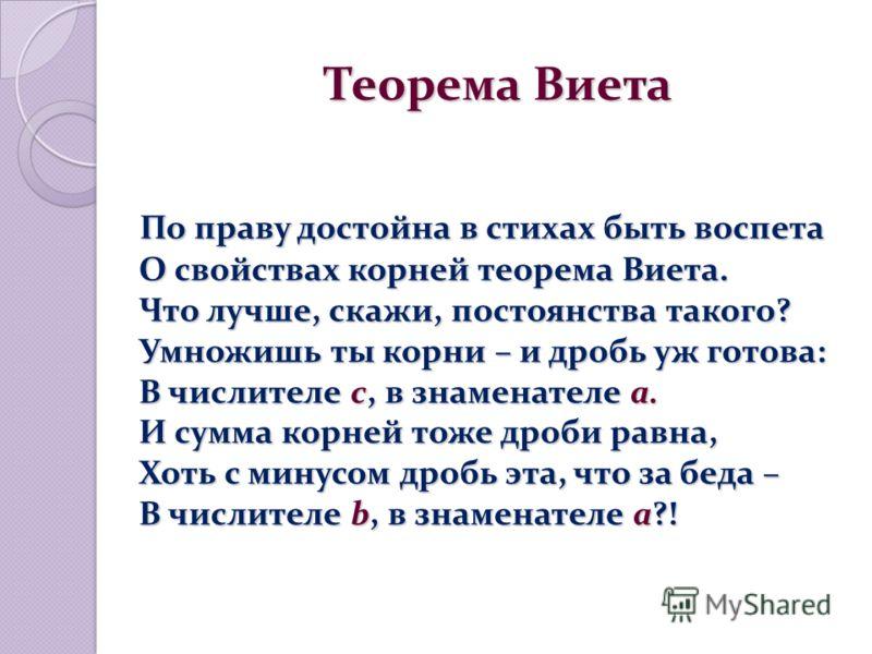 Теорема Виета Теорема Виета По праву достойна в стихах быть воспета О свойствах корней теорема Виета. Что лучше, скажи, постоянства такого? Умножишь ты корни – и дробь уж готова: В числителе c, в знаменателе a. И сумма корней тоже дроби равна, Хоть с