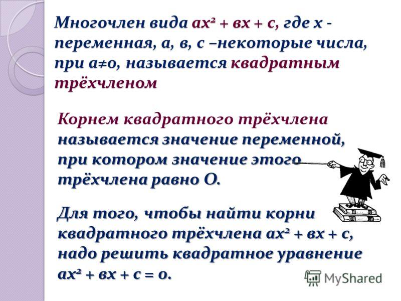 Многочлен вида ах 2 + вх + с, где х - переменная, а, в, с –некоторые числа, при а0, называется квадратным трёхчленом Многочлен вида ах 2 + вх + с, где х - переменная, а, в, с –некоторые числа, при а0, называется квадратным трёхчленом называется значе