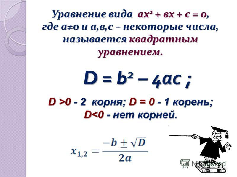 Уравнение вида ах 2 + вх + с = 0, где а0 и а,в,с – некоторые числа, называется квадратным уравнением. Уравнение вида ах 2 + вх + с = 0, где а0 и а,в,с – некоторые числа, называется квадратным уравнением. D = b 2 – 4 ас ; D >0 - 2 корня; D = 0 - 1 кор