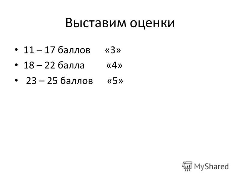 Выставим оценки 11 – 17 баллов «3» 18 – 22 балла «4» 23 – 25 баллов «5»