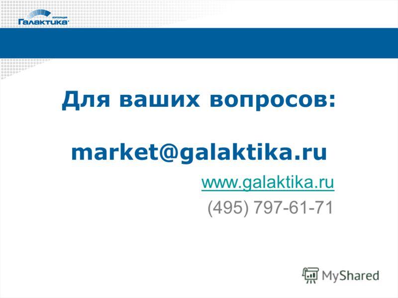 Для ваших вопросов: market@galaktika.ru www.galaktika.ru (495) 797-61-71