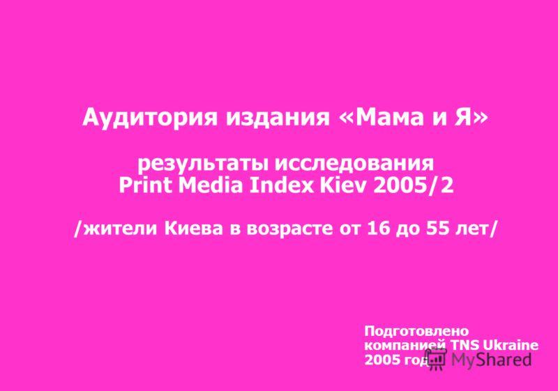 Подготовлено компанией TNS Ukraine 2005 год Аудитория издания «Мама и Я» результаты исследования Print Media Index Kiev 2005/2 /жители Киева в возрасте от 16 до 55 лет/