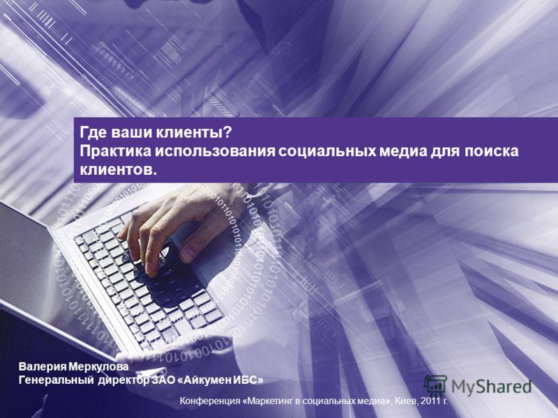 Где ваши клиенты? Практика использования социальных медиа для поиска клиентов. Валерия Меркулова Генеральный директор ЗАО «Айкумен ИБС» Конференция «Маркетинг в социальных медиа», Киев, 2011 г.