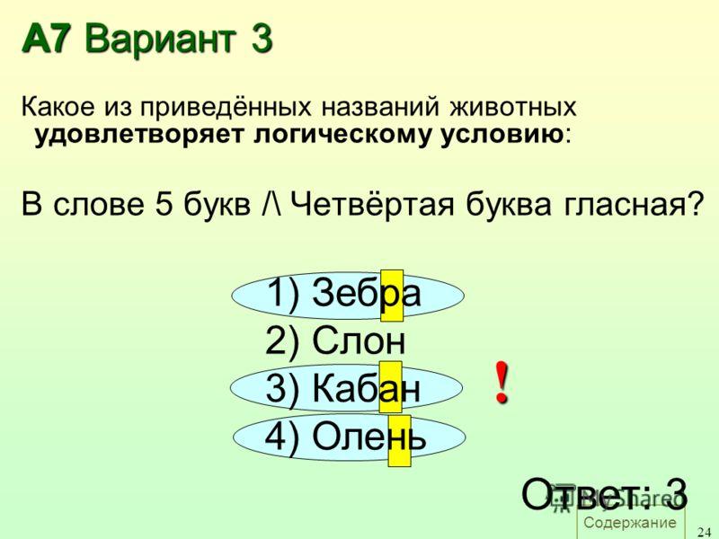 Содержание 24 А7 Вариант 3 Какое из приведённых названий животных удовлетворяет логическому условию: В слове 5 букв /\ Четвёртая буква гласная? Ответ: 3 1) Зебра 2) Слон 3) Кабан 4) Олень !
