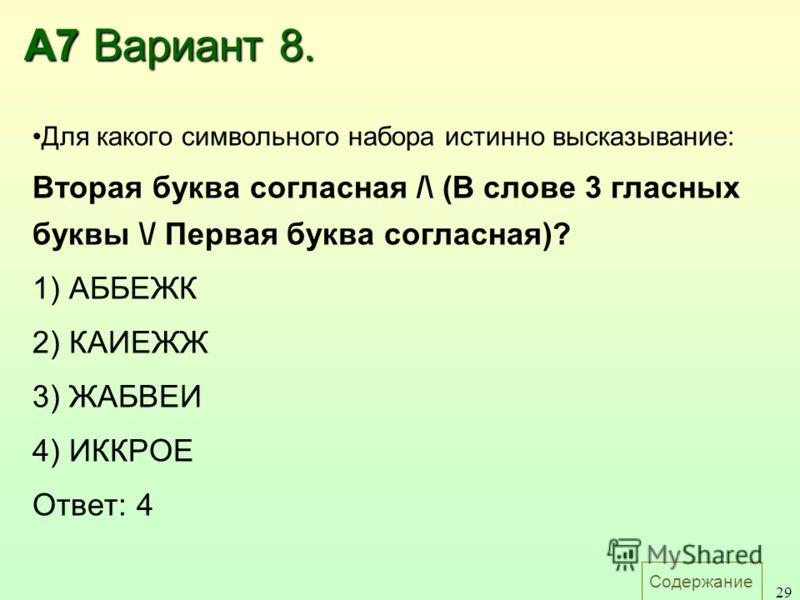 Содержание 29 А7 Вариант 8. Для какого символьного набора истинно высказывание: Вторая буква согласная /\ (В слове 3 гласных буквы \/ Первая буква согласная)? 1) АББЕЖК 2) КАИЕЖЖ 3) ЖАБВЕИ 4) ИККРОЕ Ответ: 4