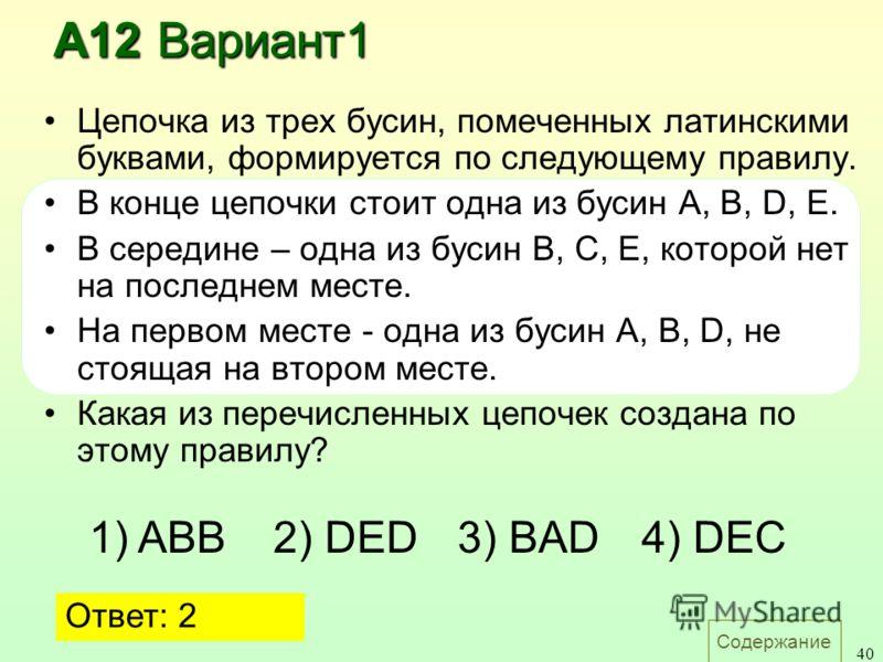 Содержание 40 А12 Вариант1 Цепочка из трех бусин, помеченных латинскими буквами, формируется по следующему правилу. В конце цепочки стоит одна из бусин A, B, D, E. В середине – одна из бусин B, C, E, которой нет на последнем месте. На первом месте -