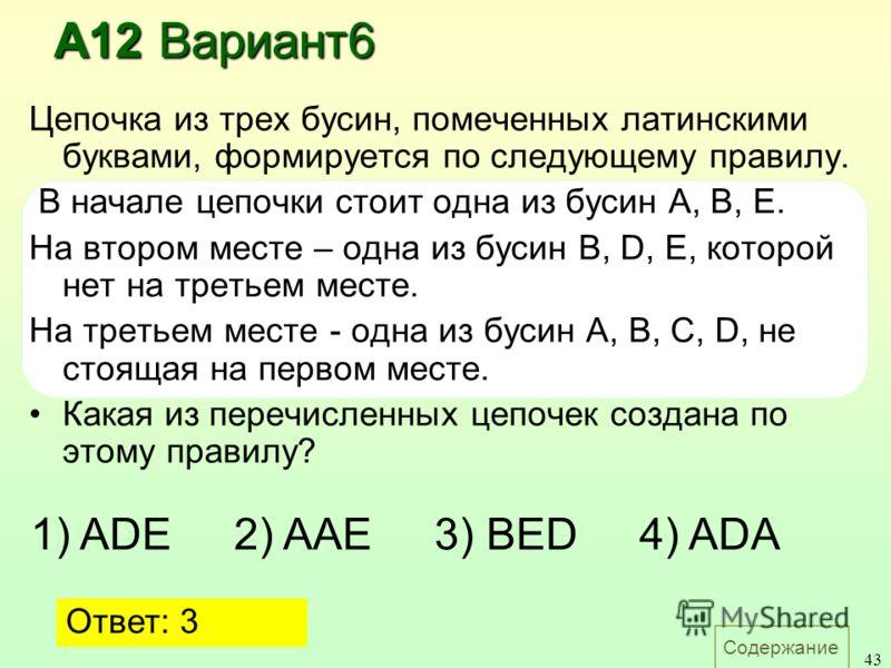 Содержание 43 Цепочка из трех бусин, помеченных латинскими буквами, формируется по следующему правилу. В начале цепочки стоит одна из бусин A, B, E. На втором месте – одна из бусин B, D, E, которой нет на третьем месте. На третьем месте - одна из бус