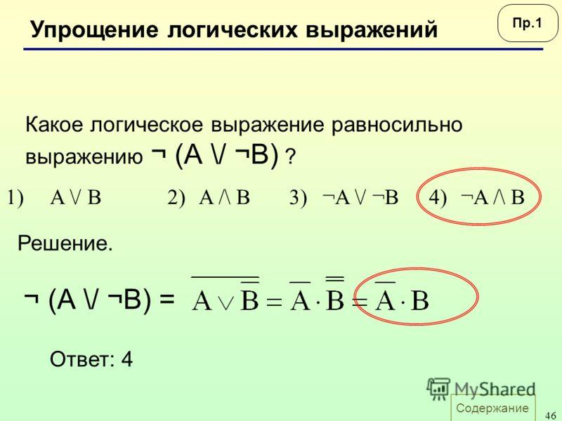 Содержание 46 Упрощение логических выражений Какое логическое выражение равносильно выражению ¬ (А \/ ¬B) ? 1)A \/ B2)A /\ B3)¬A \/ ¬B4)¬A /\ B Ответ: 4 Решение. ¬ (А \/ ¬B) = Пр.1