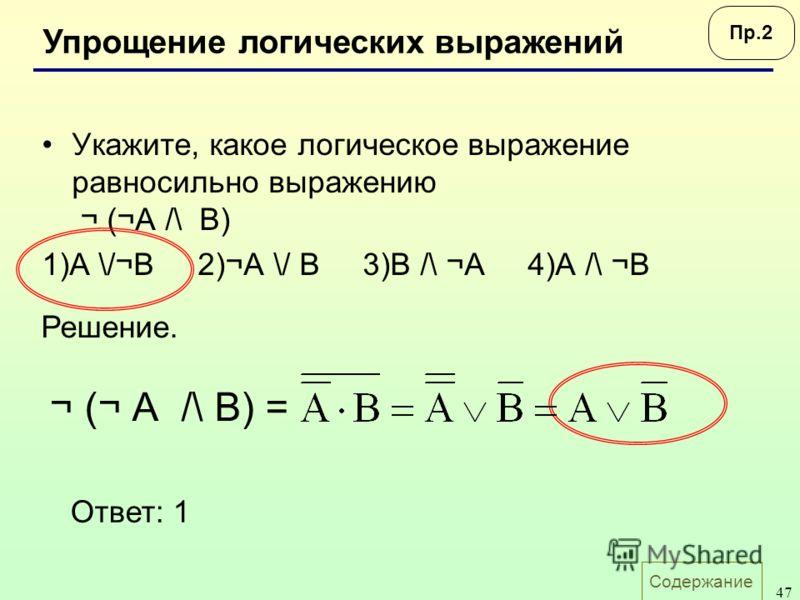 Содержание 47 Укажите, какое логическое выражение равносильно выражению ¬ (¬А /\ B) 1)A \/¬B 2)¬A \/ B 3)B /\ ¬A 4)A /\ ¬B Упрощение логических выражений Пр.2 Ответ: 1 Решение. ¬ (¬ А /\ B) =
