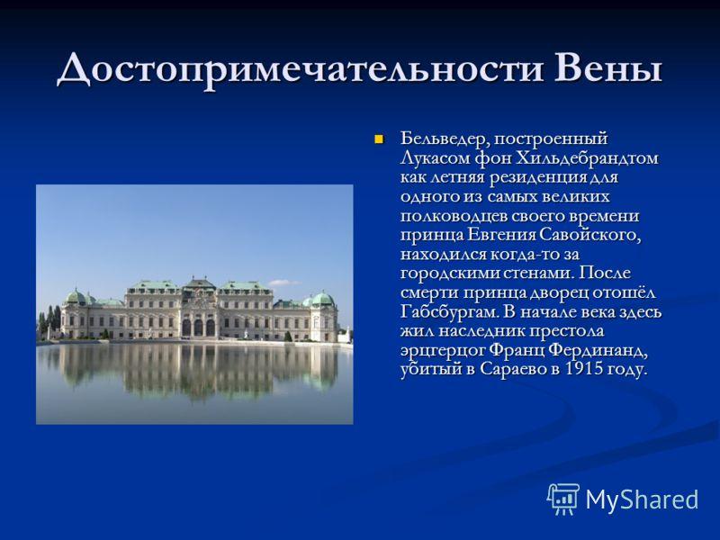 Достопримечательности Вены Бельведер, построенный Лукасом фон Хильдебрандтом как летняя резиденция для одного из самых великих полководцев своего времени принца Евгения Савойского, находился когда-то за городскими стенами. После смерти принца дворец