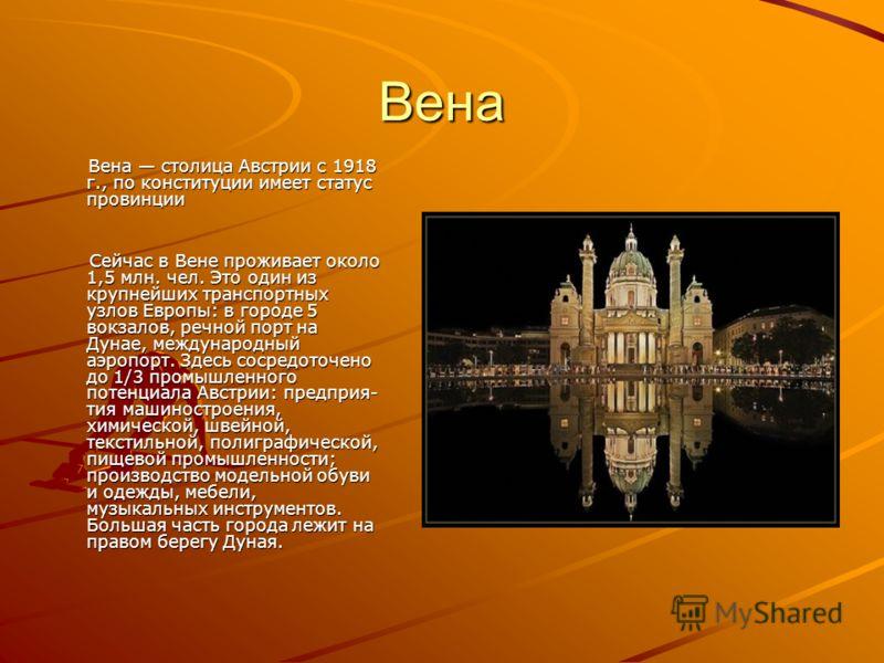 Вена Вена столица Австрии с 1918 г., по конституции имеет статус провинции Вена столица Австрии с 1918 г., по конституции имеет статус провинции Сейчас в Вене проживает около 1,5 млн. чел. Это один из крупнейших транспортных узлов Европы: в городе 5