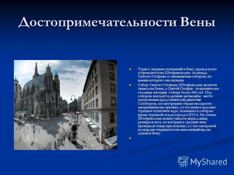 Достопримечательности Вены Турист, впервые попавший в Вену, прежде всего устремляется на Штефансплатц - площадь Святого Стефана со знаменитым собором, по имени которого она названа. Собор Святого Стефана (Штефансдом) является символом Вены, а Святой