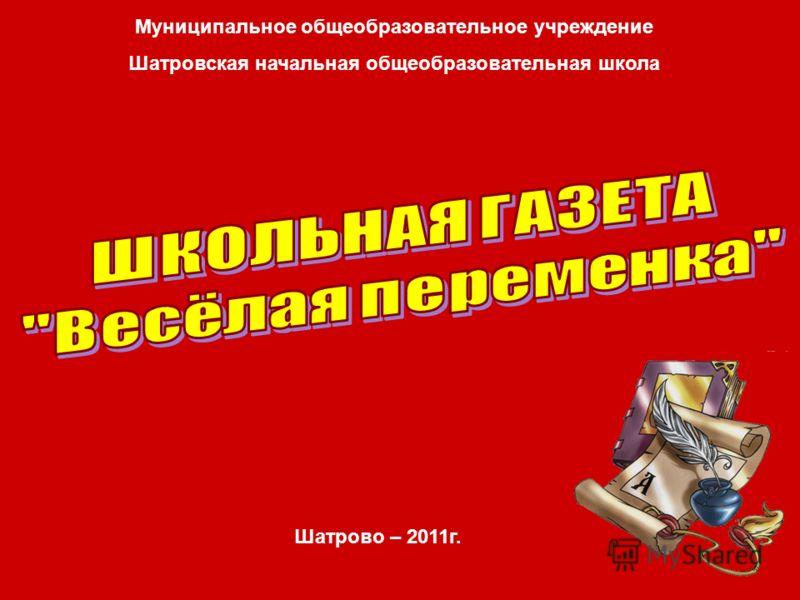 Муниципальное общеобразовательное учреждение Шатровская начальная общеобразовательная школа Шатрово – 2011г.