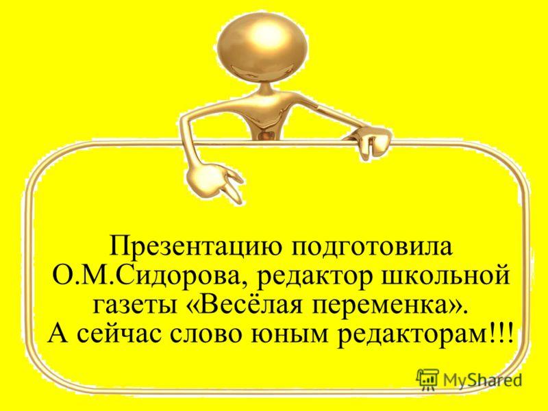 Презентацию подготовила О.М.Сидорова, редактор школьной газеты «Весёлая переменка». А сейчас слово юным редакторам!!!