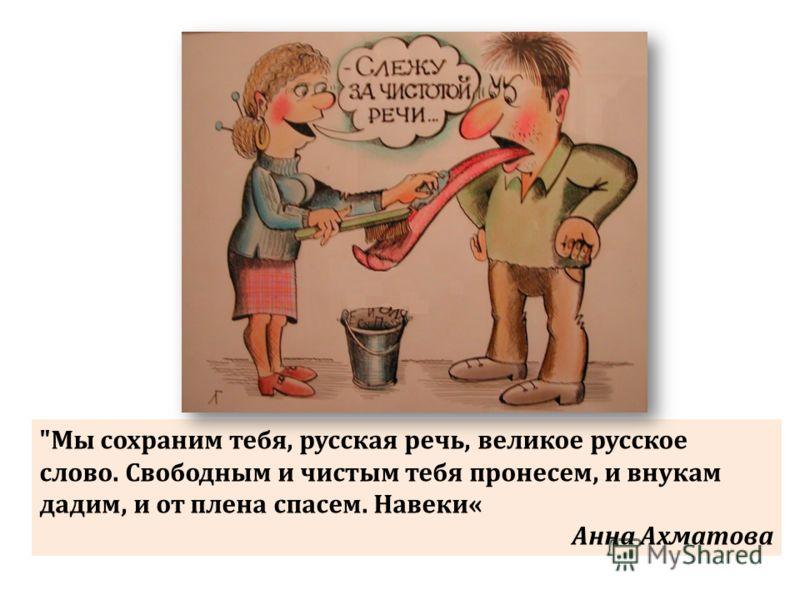 Мы сохраним тебя, русская речь, великое русское слово. Свободным и чистым тебя пронесем, и внукам дадим, и от плена спасем. Навеки« Анна Ахматова