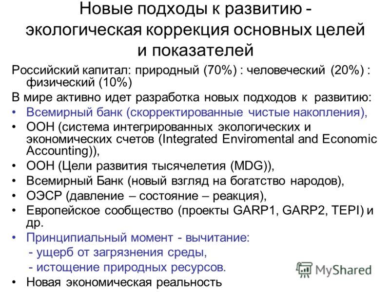 Новые подходы к развитию - экологическая коррекция основных целей и показателей Российский капитал: природный (70%) : человеческий (20%) : физический (10%) В мире активно идет разработка новых подходов к развитию: Всемирный банк (скорректированные чи