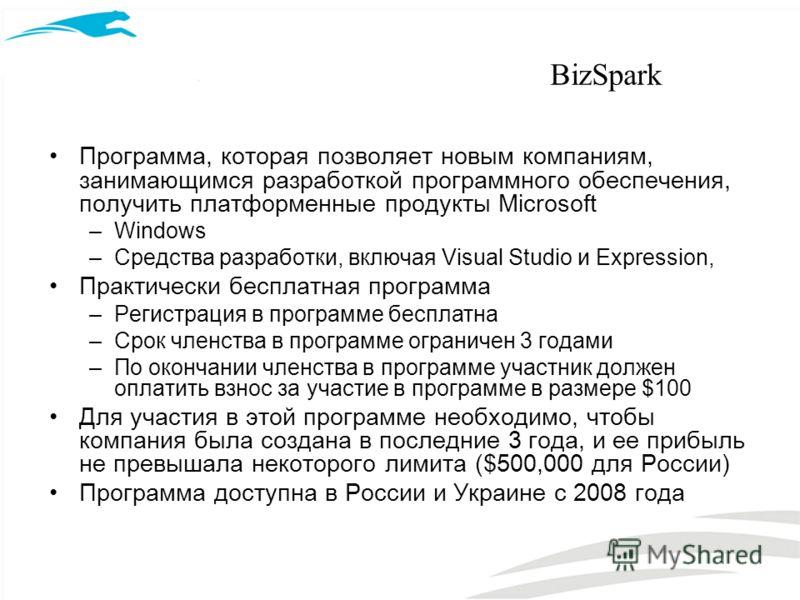 BizSpark Программа, которая позволяет новым компаниям, занимающимся разработкой программного обеспечения, получить платформенные продукты Microsoft –Windows –Средства разработки, включая Visual Studio и Expression, Практически бесплатная программа –Р