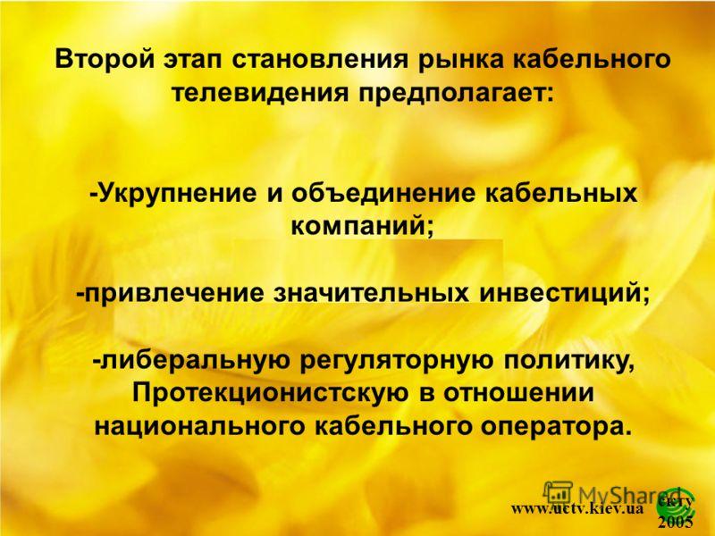 скту 2005 www.uctv.kiev.ua Второй этап становления рынка кабельного телевидения предполагает: -Укрупнение и объединение кабельных компаний; -привлечение значительных инвестиций; -либеральную регуляторную политику, Протекционистскую в отношении национ
