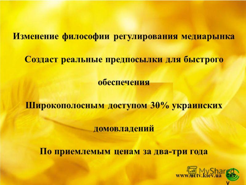 скт у www.uctv.kiev.ua Изменение философии регулирования медиарынка Создаст реальные предпосылки для быстрого обеспечения Широкополосным доступом 30% украинских домовладений По приемлемым ценам за два-три года