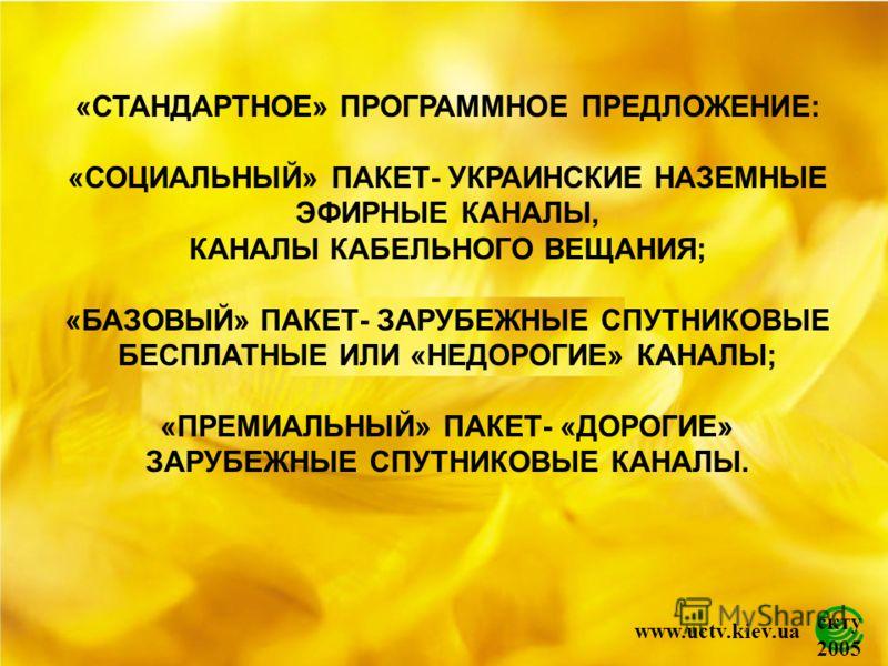 скту 2005 www.uctv.kiev.ua «СТАНДАРТНОЕ» ПРОГРАММНОЕ ПРЕДЛОЖЕНИЕ: «СОЦИАЛЬНЫЙ» ПАКЕТ- УКРАИНСКИЕ НАЗЕМНЫЕ ЭФИРНЫЕ КАНАЛЫ, КАНАЛЫ КАБЕЛЬНОГО ВЕЩАНИЯ; «БАЗОВЫЙ» ПАКЕТ- ЗАРУБЕЖНЫЕ СПУТНИКОВЫЕ БЕСПЛАТНЫЕ ИЛИ «НЕДОРОГИЕ» КАНАЛЫ; «ПРЕМИАЛЬНЫЙ» ПАКЕТ- «ДОРО