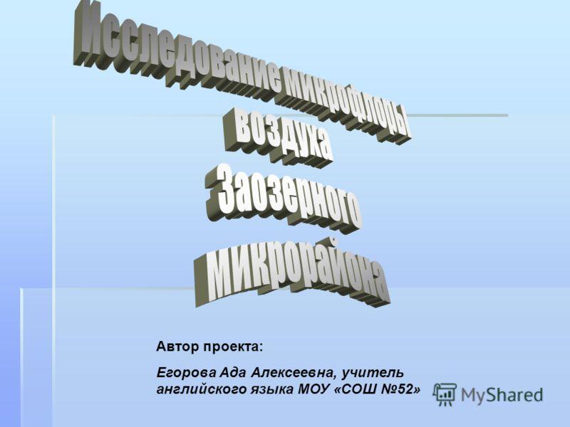 Автор проекта: Егорова Ада Алексеевна, учитель английского языка МОУ «СОШ 52»