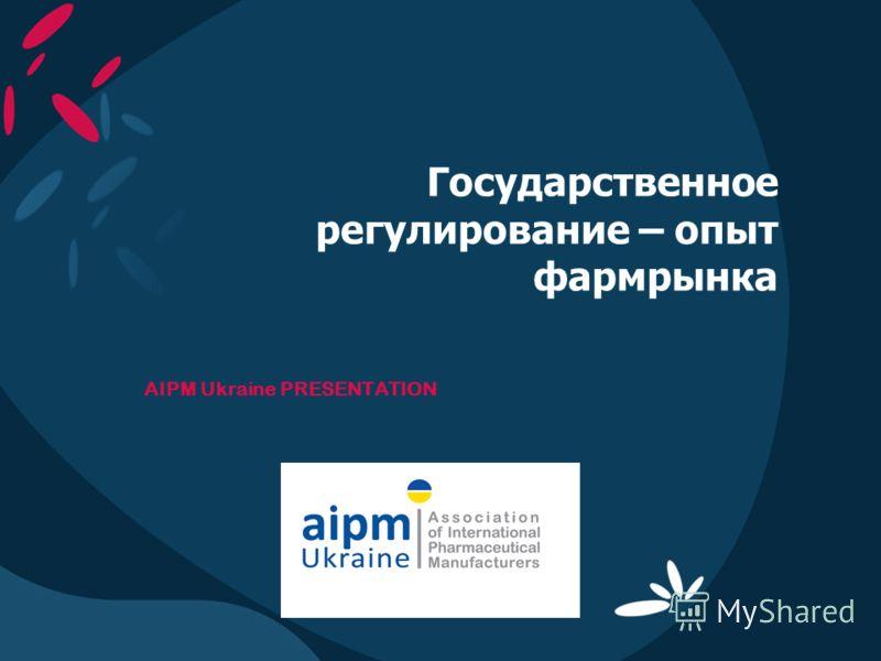 Государственное регулирование – опыт фармрынка AIPM Ukraine PRESENTATION