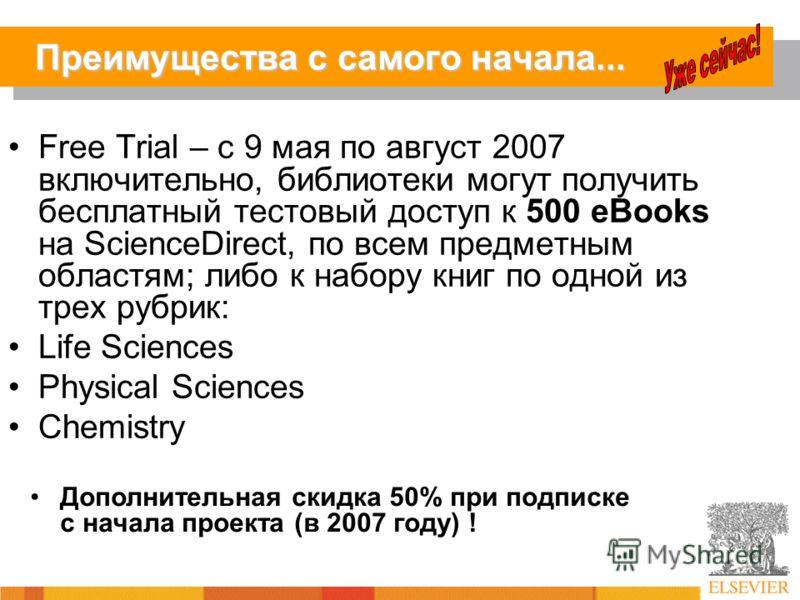 Преимущества с самого начала... Free Trial – с 9 мая по август 2007 включительно, библиотеки могут получить бесплатный тестовый доступ к 500 eBooks на ScienceDirect, по всем предметным областям; либо к набору книг по одной из трех рубрик: Life Scienc