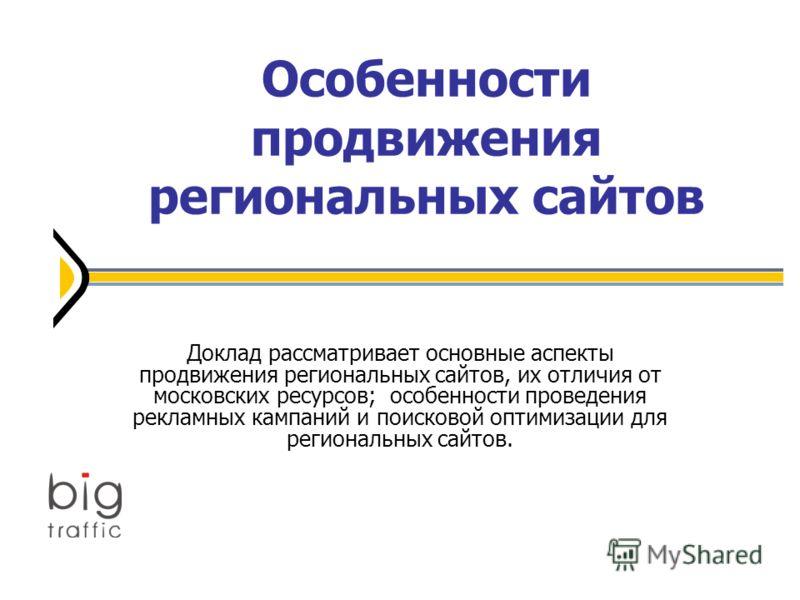 Особенности продвижения региональных сайтов Доклад рассматривает основные аспекты продвижения региональных сайтов, их отличия от московских ресурсов; особенности проведения рекламных кампаний и поисковой оптимизации для региональных сайтов.