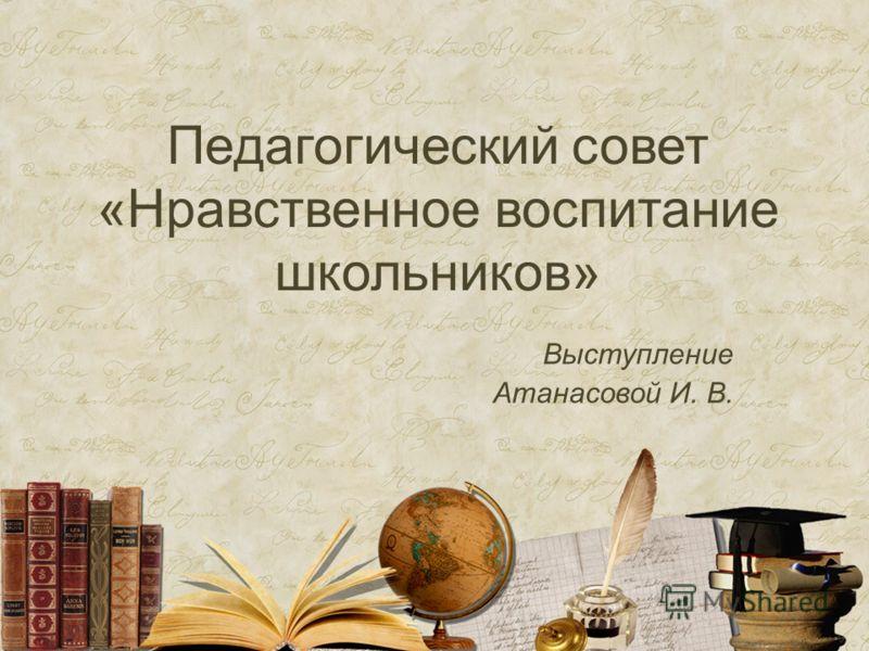 Педагогический совет «Нравственное воспитание школьников» Выступление Атанасовой И. В.