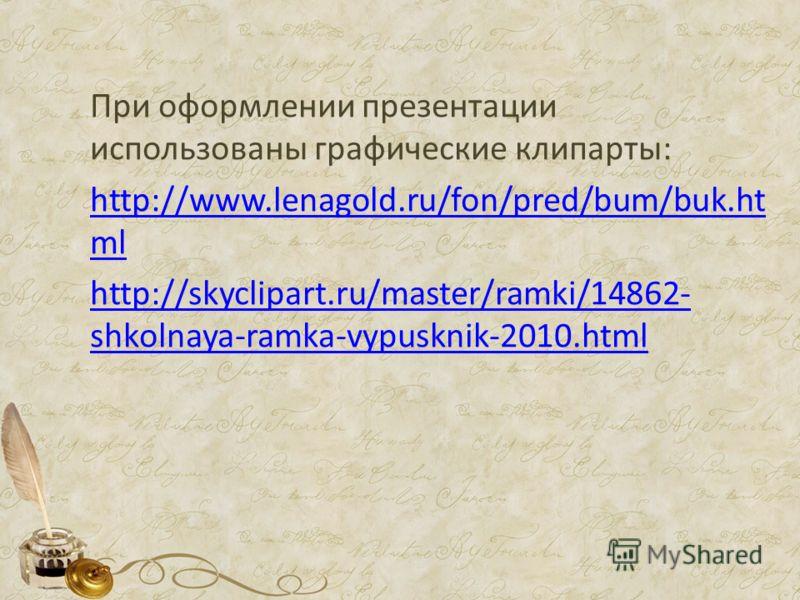 При оформлении презентации использованы графические клипарты: http://www.lenagold.ru/fon/pred/bum/buk.ht ml http://skyclipart.ru/master/ramki/14862- shkolnaya-ramka-vypusknik-2010.html