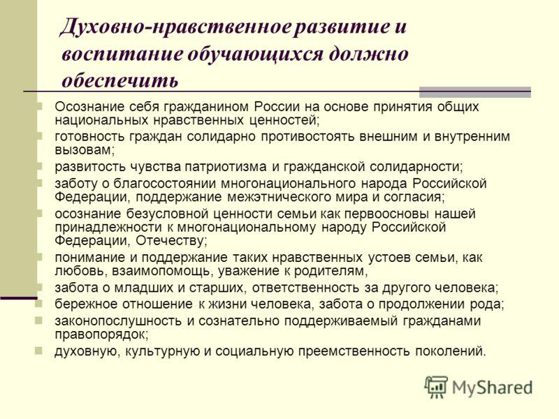 Духовно-нравственное развитие и воспитание обучающихся должно обеспечить Осознание себя гражданином России на основе принятия общих национальных нравственных ценностей; готовность граждан солидарно противостоять внешним и внутренним вызовам; развитос