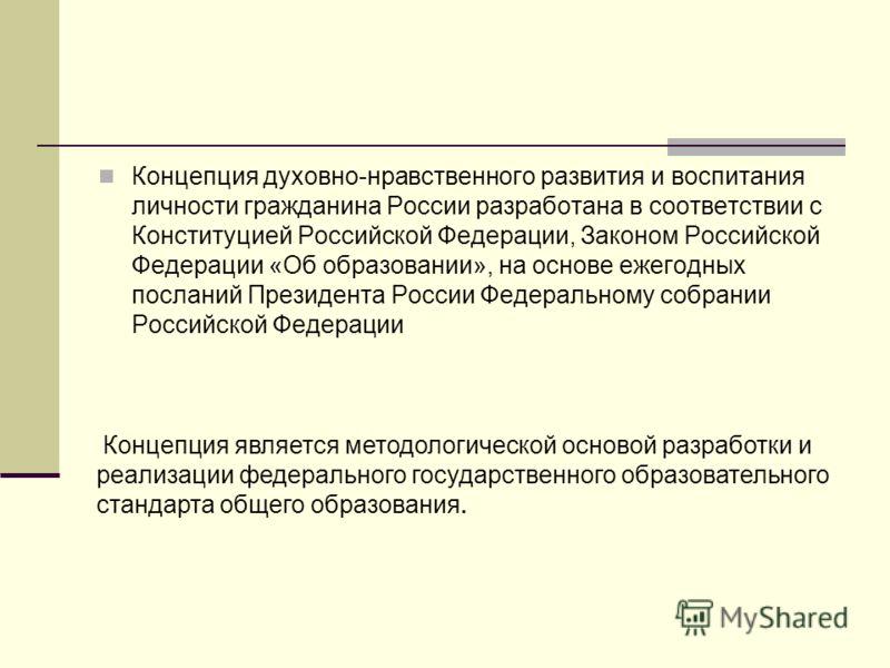 Концепция духовно-нравственного развития и воспитания личности гражданина России разработана в соответствии с Конституцией Российской Федерации, Законом Российской Федерации «Об образовании», на основе ежегодных посланий Президента России Федеральном